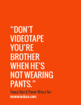 Things Only A Parent Would Say No. 18 – Brothers, Pants and Videotapes