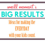 Small Moments, Big Results {Ideas for Making the Everyday Count}