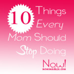 10 Things Every Mom Should Stop Doing Now