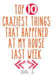 Top 10 Craziest Things that Happened in My House Last Week (No. 1)